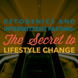 Ketogenics and Intermittent Fasting: The Secret to Lifestyle Change